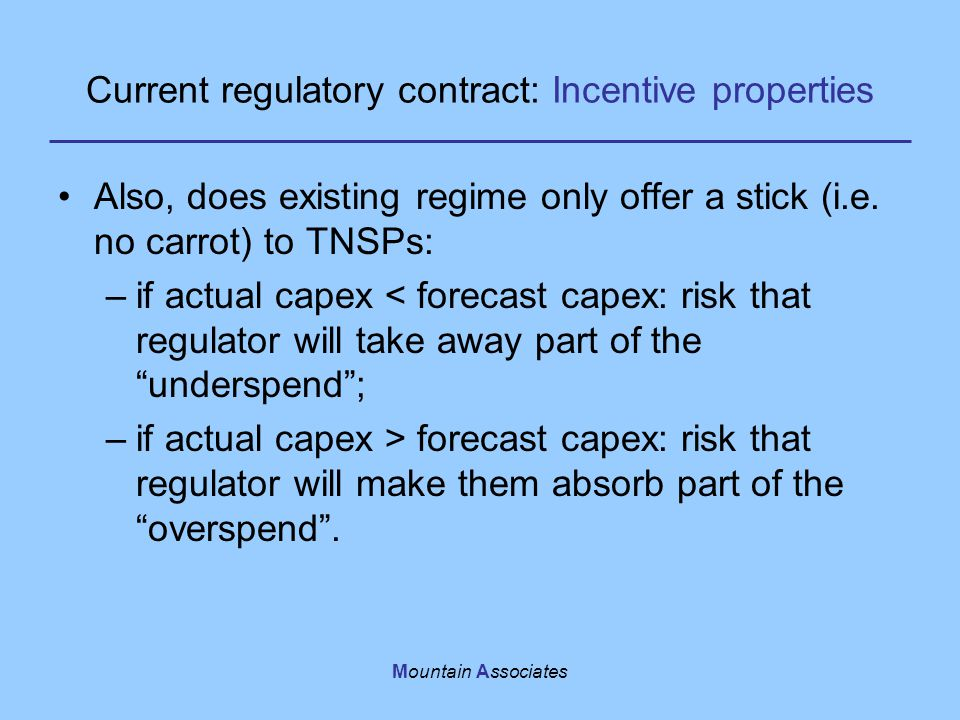 Mountain Associates Current regulatory contract: Incentive properties Also, does existing regime only offer a stick (i.e. no carrot) to TNSPs: –if act