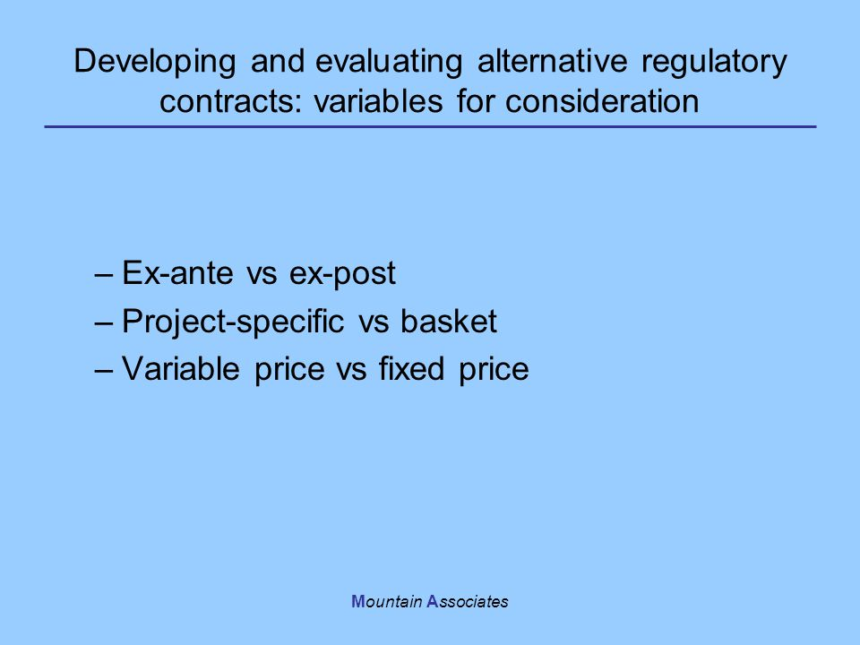 Mountain Associates Developing and evaluating alternative regulatory contracts: variables for consideration –Ex-ante vs ex-post –Project-specific vs basket –Variable price vs fixed price