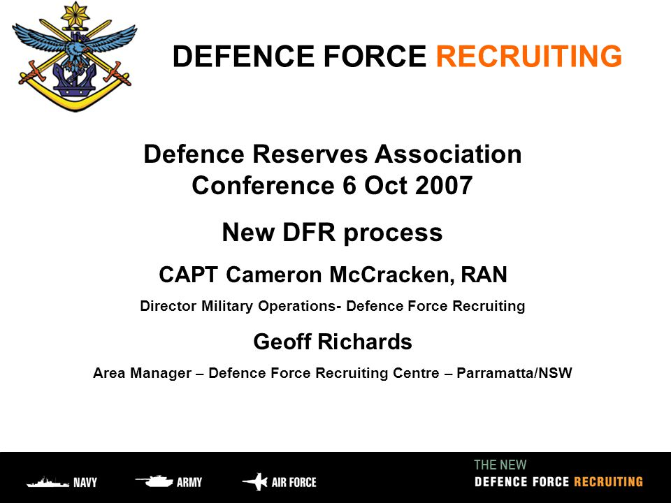 THE NEW DEFENCE FORCE RECRUITING Defence Reserves Association Conference 6 Oct 2007 New DFR process CAPT Cameron McCracken, RAN Director Military Operations- Defence Force Recruiting Geoff Richards Area Manager – Defence Force Recruiting Centre – Parramatta/NSW