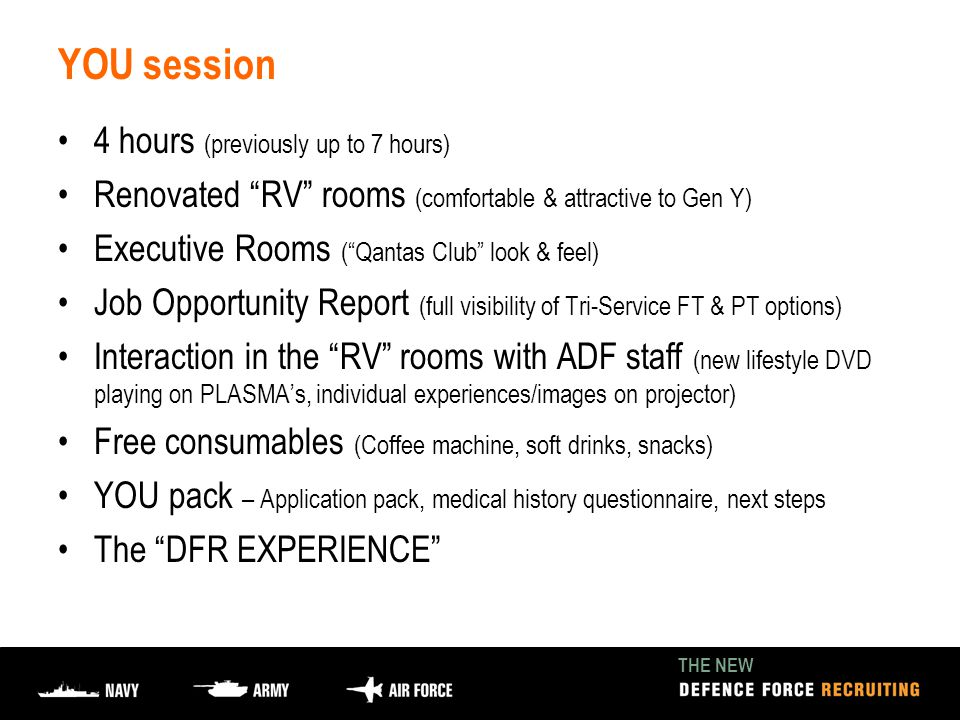 THE NEW YOU session 4 hours (previously up to 7 hours) Renovated RV rooms (comfortable & attractive to Gen Y) Executive Rooms ( Qantas Club look & feel) Job Opportunity Report (full visibility of Tri-Service FT & PT options) Interaction in the RV rooms with ADF staff (new lifestyle DVD playing on PLASMA's, individual experiences/images on projector) Free consumables (Coffee machine, soft drinks, snacks) YOU pack – Application pack, medical history questionnaire, next steps The DFR EXPERIENCE