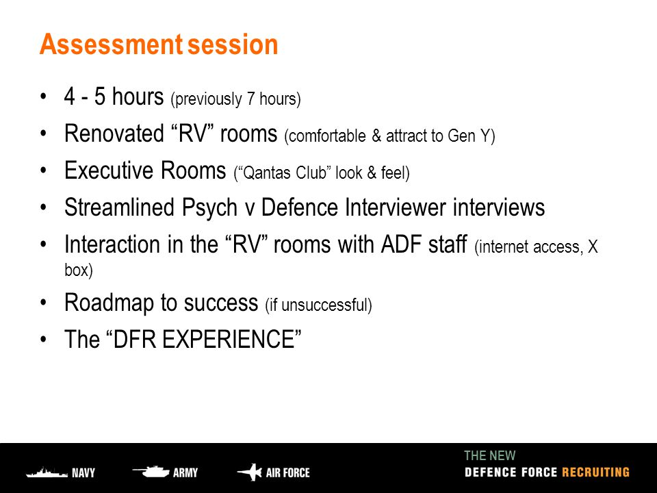 THE NEW Assessment session 4 - 5 hours (previously 7 hours) Renovated RV rooms (comfortable & attract to Gen Y) Executive Rooms ( Qantas Club look & feel) Streamlined Psych v Defence Interviewer interviews Interaction in the RV rooms with ADF staff (internet access, X box) Roadmap to success (if unsuccessful) The DFR EXPERIENCE