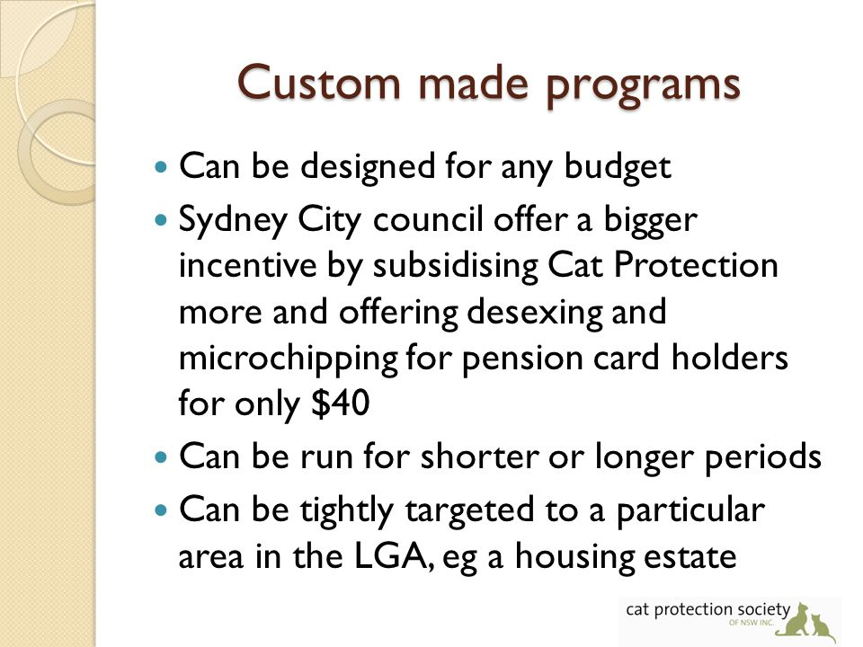 Custom made programs Can be designed for any budget Sydney City council offer a bigger incentive by subsidising Cat Protection more and offering desexing and microchipping for pension card holders for only $40 Can be run for shorter or longer periods Can be tightly targeted to a particular area in the LGA, eg a housing estate