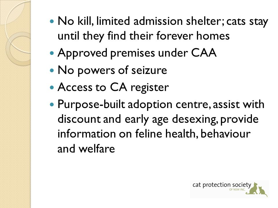 No kill, limited admission shelter; cats stay until they find their forever homes Approved premises under CAA No powers of seizure Access to CA register Purpose-built adoption centre, assist with discount and early age desexing, provide information on feline health, behaviour and welfare