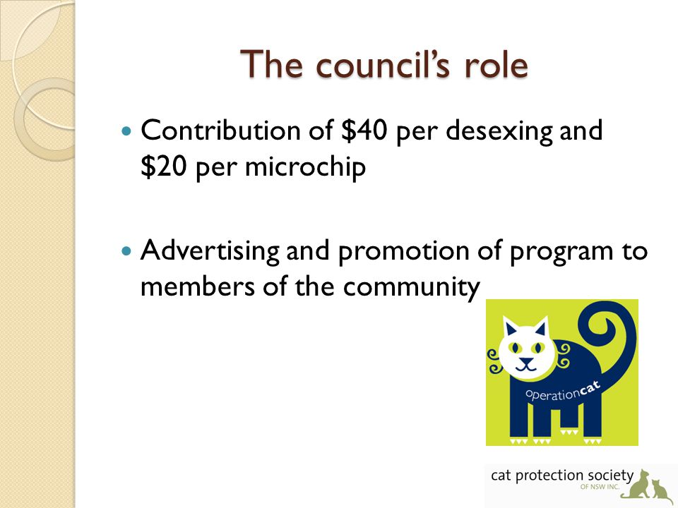 The council's role Contribution of $40 per desexing and $20 per microchip Advertising and promotion of program to members of the community