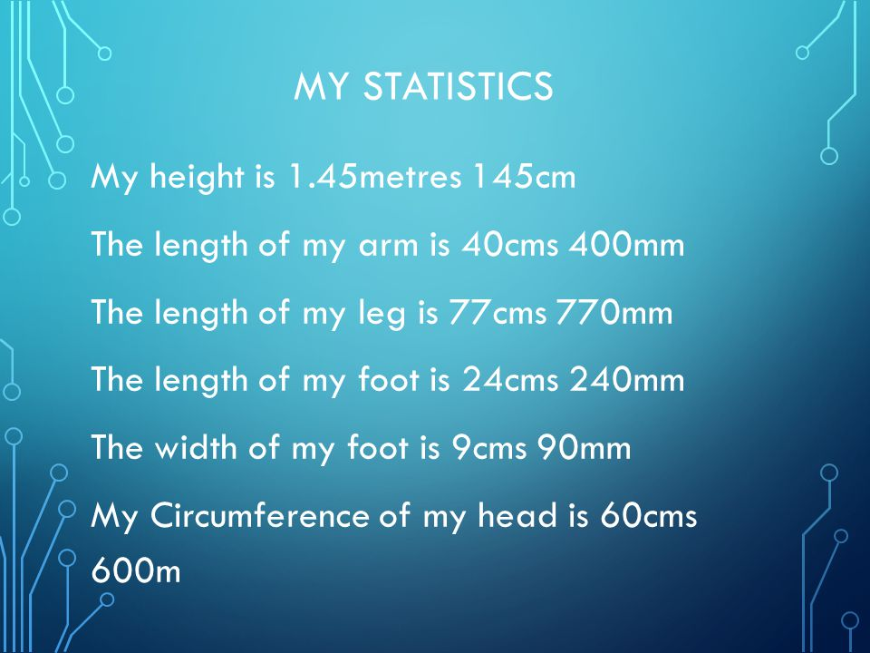 MY STATISTICS My height is 1.45metres 145cm The length of my arm is 40cms 400mm The length of my leg is 77cms 770mm The length of my foot is 24cms 240mm The width of my foot is 9cms 90mm My Circumference of my head is 60cms 600m