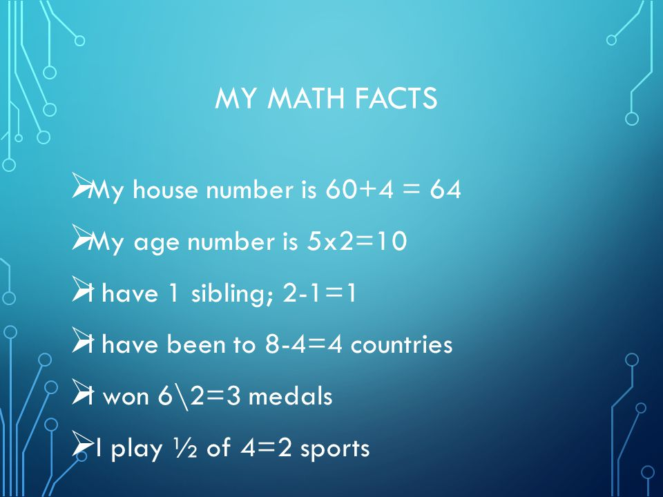 MY MATH FACTS  My house number is 60+4 = 64  My age number is 5x2=10  I have 1 sibling; 2-1=1  I have been to 8-4=4 countries  I won 6\2=3 medals  I play ½ of 4=2 sports