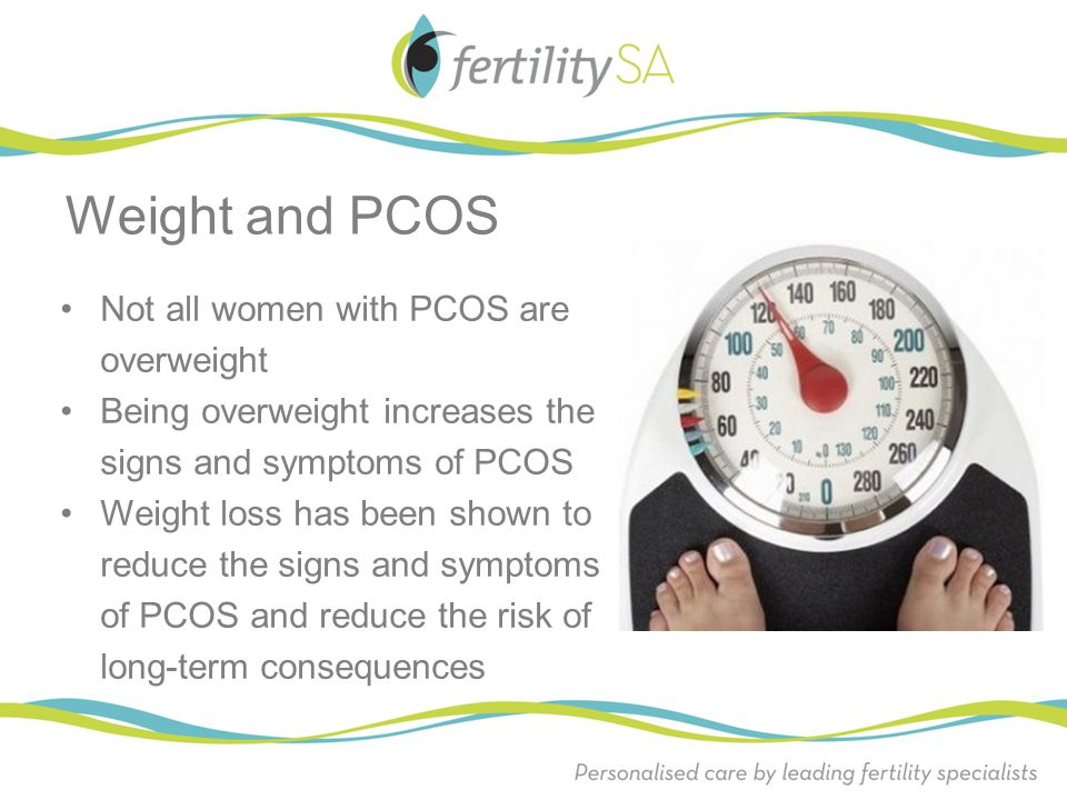 Not all women with PCOS are overweight Being overweight increases the signs and symptoms of PCOS Weight loss has been shown to reduce the signs and sy