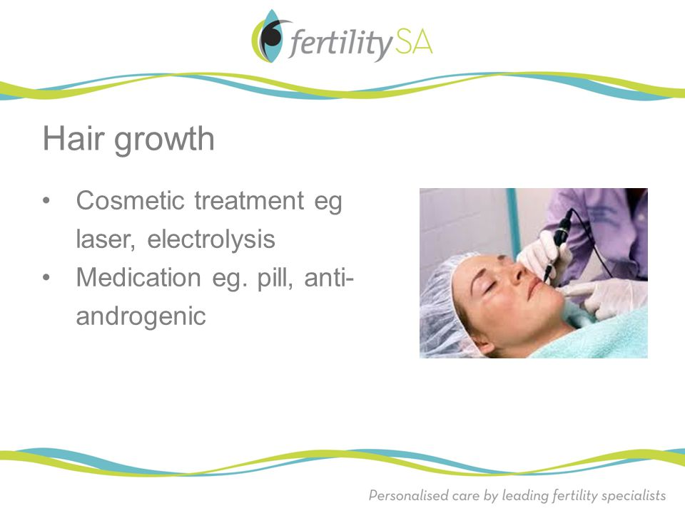 Cosmetic treatment eg laser, electrolysis Medication eg. pill, anti- androgenic Hair growth