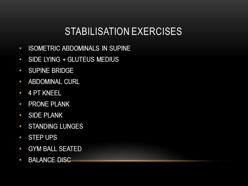 STABILISATION EXERCISES ISOMETRIC ABDOMINALS IN SUPINE SIDE LYING + GLUTEUS MEDIUS SUPINE BRIDGE ABDOMINAL CURL 4 PT KNEEL PRONE PLANK SIDE PLANK STANDING LUNGES STEP UPS GYM BALL SEATED BALANCE DISC