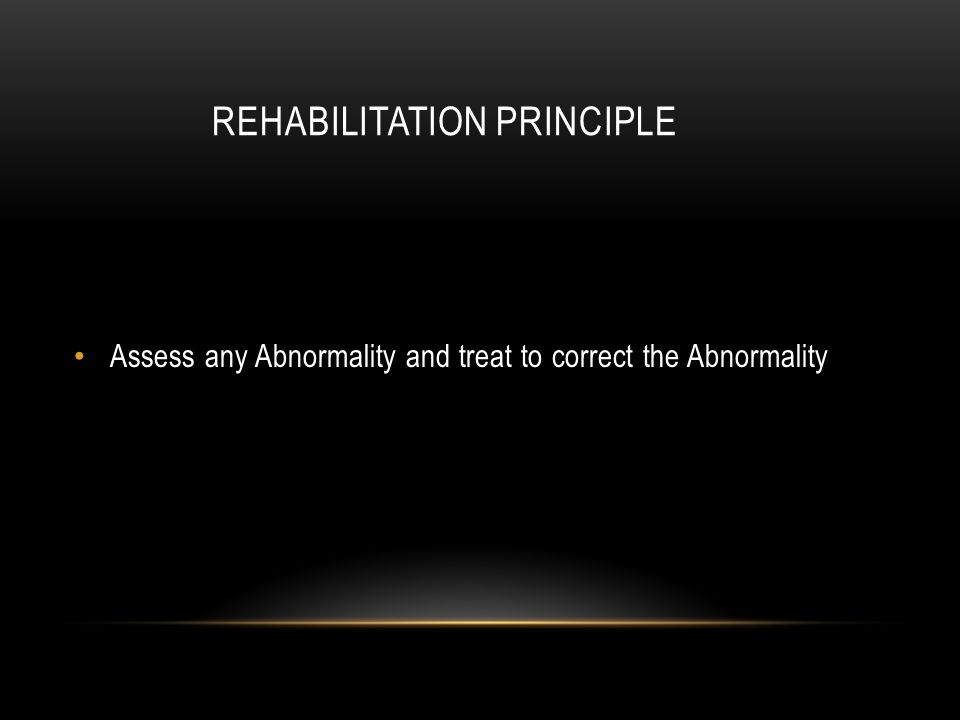 REHABILITATION PRINCIPLE Assess any Abnormality and treat to correct the Abnormality