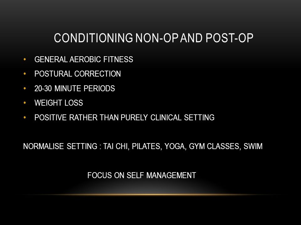 CONDITIONING NON-OP AND POST-OP GENERAL AEROBIC FITNESS POSTURAL CORRECTION 20-30 MINUTE PERIODS WEIGHT LOSS POSITIVE RATHER THAN PURELY CLINICAL SETTING NORMALISE SETTING : TAI CHI, PILATES, YOGA, GYM CLASSES, SWIM FOCUS ON SELF MANAGEMENT