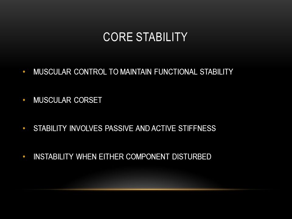 CORE STABILITY MUSCULAR CONTROL TO MAINTAIN FUNCTIONAL STABILITY MUSCULAR CORSET STABILITY INVOLVES PASSIVE AND ACTIVE STIFFNESS INSTABILITY WHEN EITHER COMPONENT DISTURBED