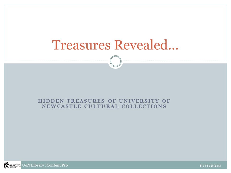 HIDDEN TREASURES OF UNIVERSITY OF NEWCASTLE CULTURAL COLLECTIONS Treasures Revealed... UoN Library : Content Pro 6/11/2012