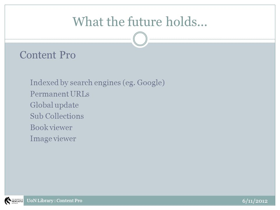 What the future holds... 6/11/2012 UoN Library : Content Pro Content Pro Indexed by search engines (eg. Google) Permanent URLs Global update Sub Colle
