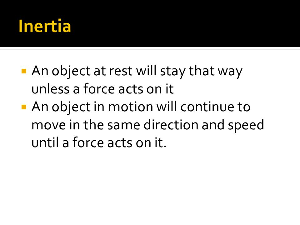  An object at rest will stay that way unless a force acts on it  An object in motion will continue to move in the same direction and speed until a force acts on it.