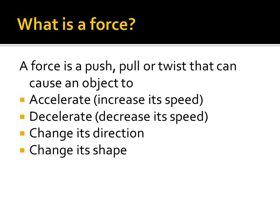 A force is a push, pull or twist that can cause an object to  Accelerate (increase its speed)  Decelerate (decrease its speed)  Change its direction  Change its shape