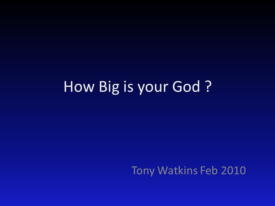 How Big is your God Tony Watkins Feb 2010