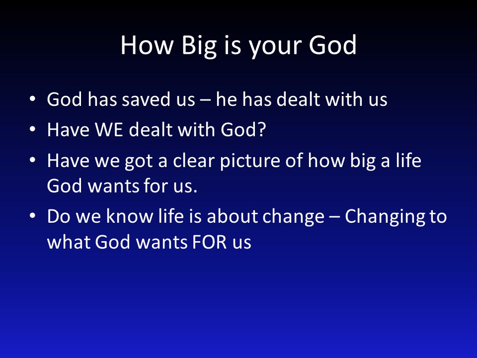 How Big is your God God has saved us – he has dealt with us Have WE dealt with God.