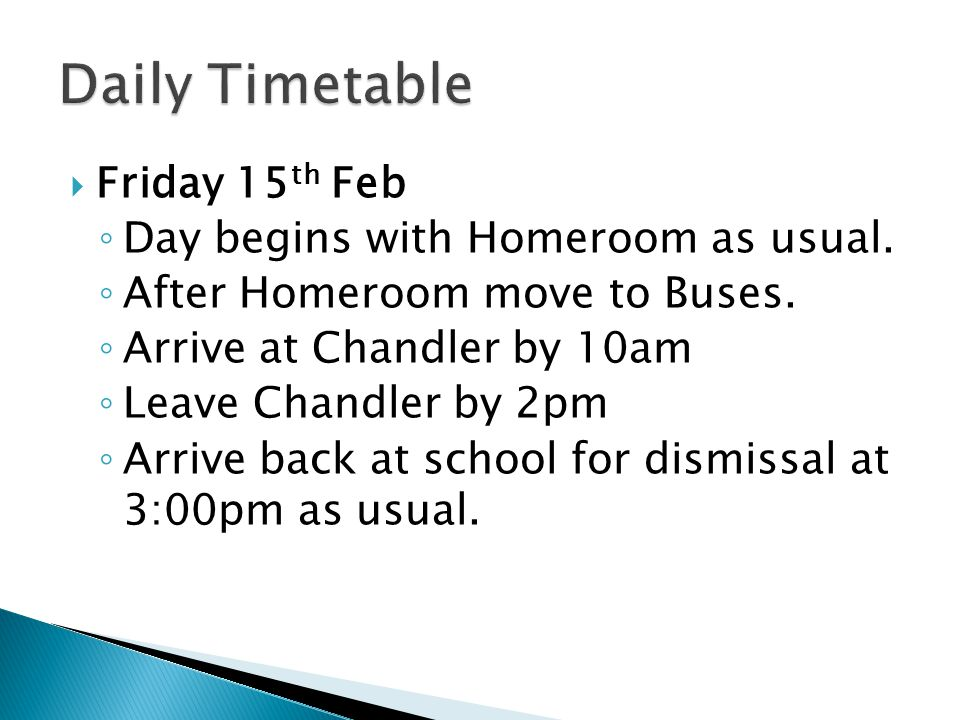  Friday 15 th Feb ◦ Day begins with Homeroom as usual. ◦ After Homeroom move to Buses. ◦ Arrive at Chandler by 10am ◦ Leave Chandler by 2pm ◦ Arrive