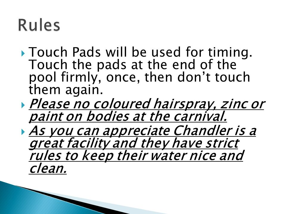  Touch Pads will be used for timing. Touch the pads at the end of the pool firmly, once, then don't touch them again.  Please no coloured hairspray,