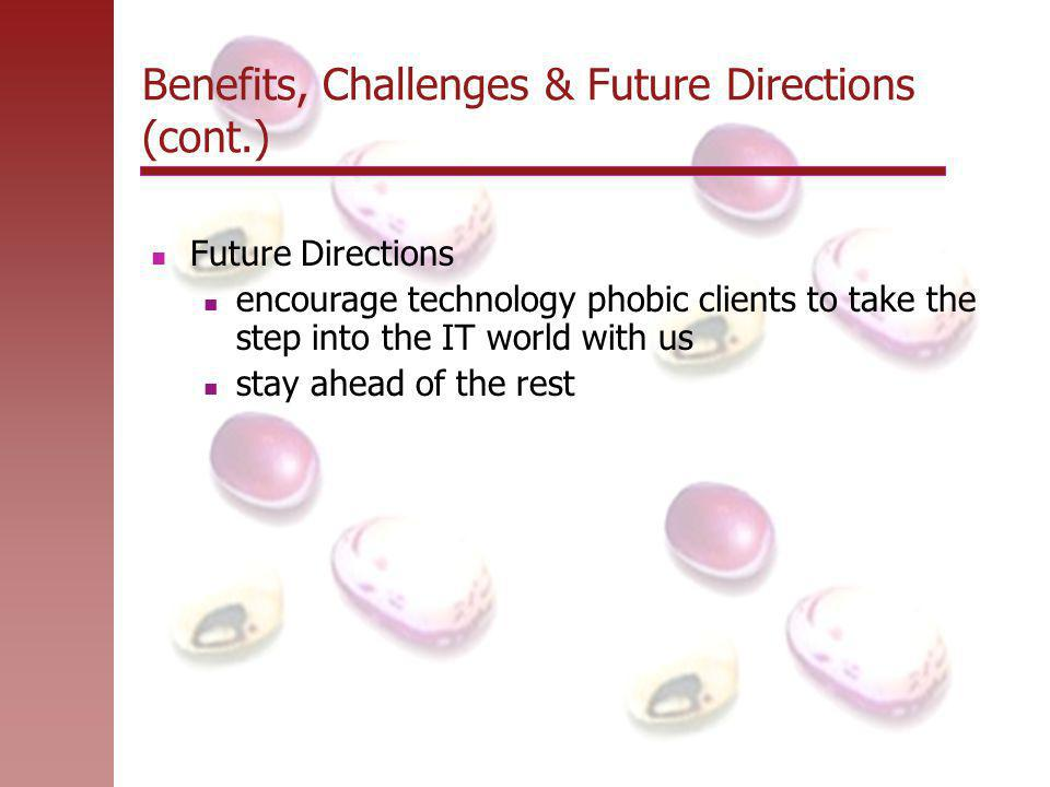 Benefits, Challenges & Future Directions (cont.) Future Directions encourage technology phobic clients to take the step into the IT world with us stay ahead of the rest