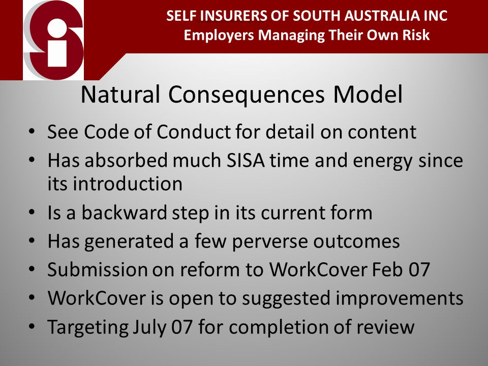 Natural Consequences Model See Code of Conduct for detail on content Has absorbed much SISA time and energy since its introduction Is a backward step in its current form Has generated a few perverse outcomes Submission on reform to WorkCover Feb 07 WorkCover is open to suggested improvements Targeting July 07 for completion of review INSURERS SELF INSURERS OF SOUTH AUSTRALIA INC Employers Managing Their Own Risk