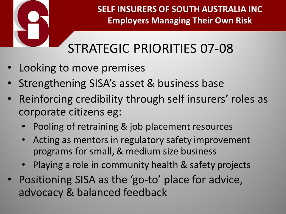 STRATEGIC PRIORITIES Looking to move premises Strengthening SISA's asset & business base Reinforcing credibility through self insurers' roles as corporate citizens eg: Pooling of retraining & job placement resources Acting as mentors in regulatory safety improvement programs for small, & medium size business Playing a role in community health & safety projects Positioning SISA as the 'go-to' place for advice, advocacy & balanced feedback INSURERS SELF INSURERS OF SOUTH AUSTRALIA INC Employers Managing Their Own Risk