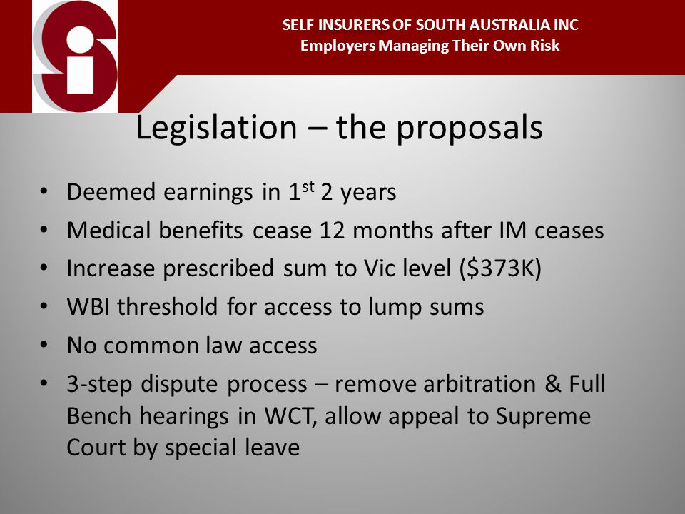 Legislation – the proposals Deemed earnings in 1 st 2 years Medical benefits cease 12 months after IM ceases Increase prescribed sum to Vic level ($373K) WBI threshold for access to lump sums No common law access 3-step dispute process – remove arbitration & Full Bench hearings in WCT, allow appeal to Supreme Court by special leave INSURERS SELF INSURERS OF SOUTH AUSTRALIA INC Employers Managing Their Own Risk