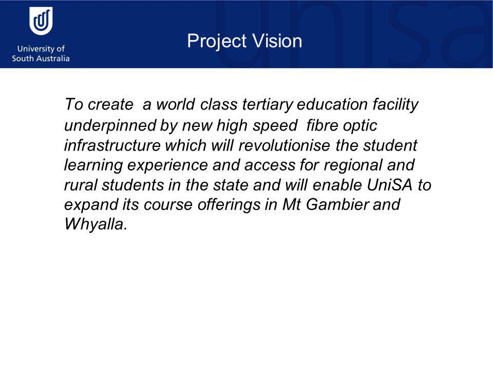 Project Vision To create a world class tertiary education facility underpinned by new high speed fibre optic infrastructure which will revolutionise the student learning experience and access for regional and rural students in the state and will enable UniSA to expand its course offerings in Mt Gambier and Whyalla.