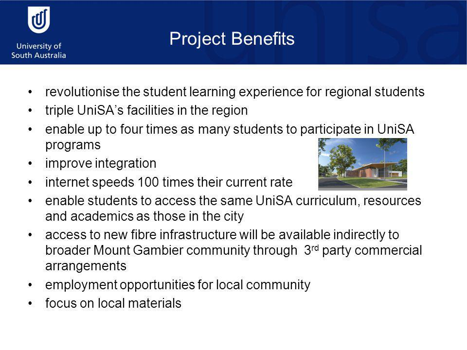 Project Benefits revolutionise the student learning experience for regional students triple UniSA's facilities in the region enable up to four times as many students to participate in UniSA programs improve integration internet speeds 100 times their current rate enable students to access the same UniSA curriculum, resources and academics as those in the city access to new fibre infrastructure will be available indirectly to broader Mount Gambier community through 3 rd party commercial arrangements employment opportunities for local community focus on local materials