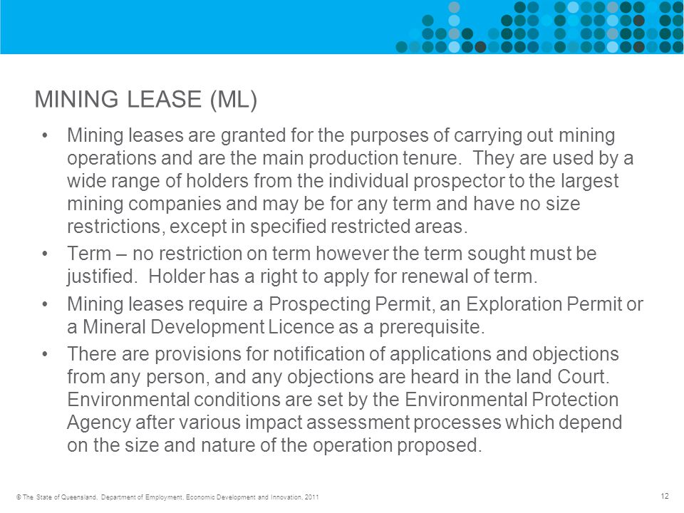 12 © The State of Queensland, Department of Employment, Economic Development and Innovation, 2011 MINING LEASE (ML) Mining leases are granted for the purposes of carrying out mining operations and are the main production tenure.