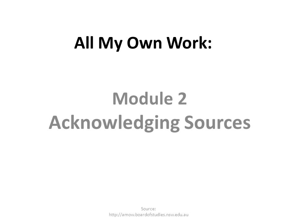 All My Own Work: Module 2 Acknowledging Sources Source: http://amow.boardofstudies.nsw.edu.au