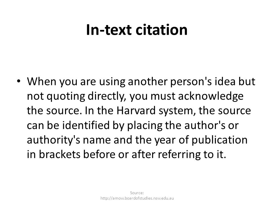 In-text citation When you are using another person's idea but not quoting directly, you must acknowledge the source. In the Harvard system, the source