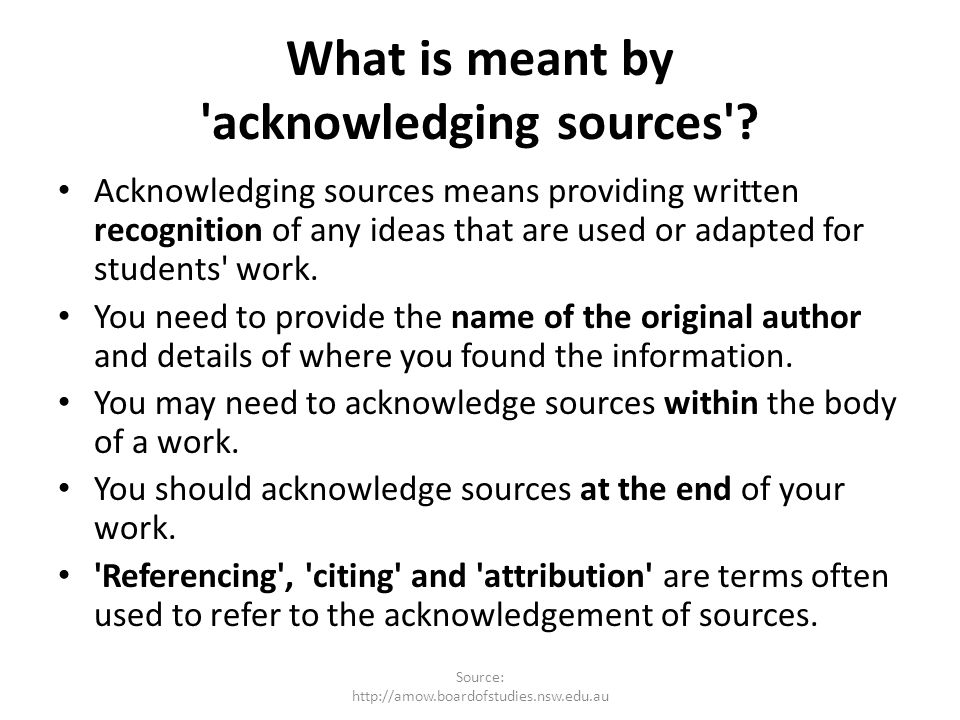 What is meant by 'acknowledging sources'? Acknowledging sources means providing written recognition of any ideas that are used or adapted for students