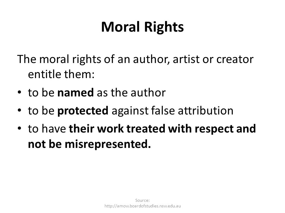 Moral Rights The moral rights of an author, artist or creator entitle them: to be named as the author to be protected against false attribution to hav