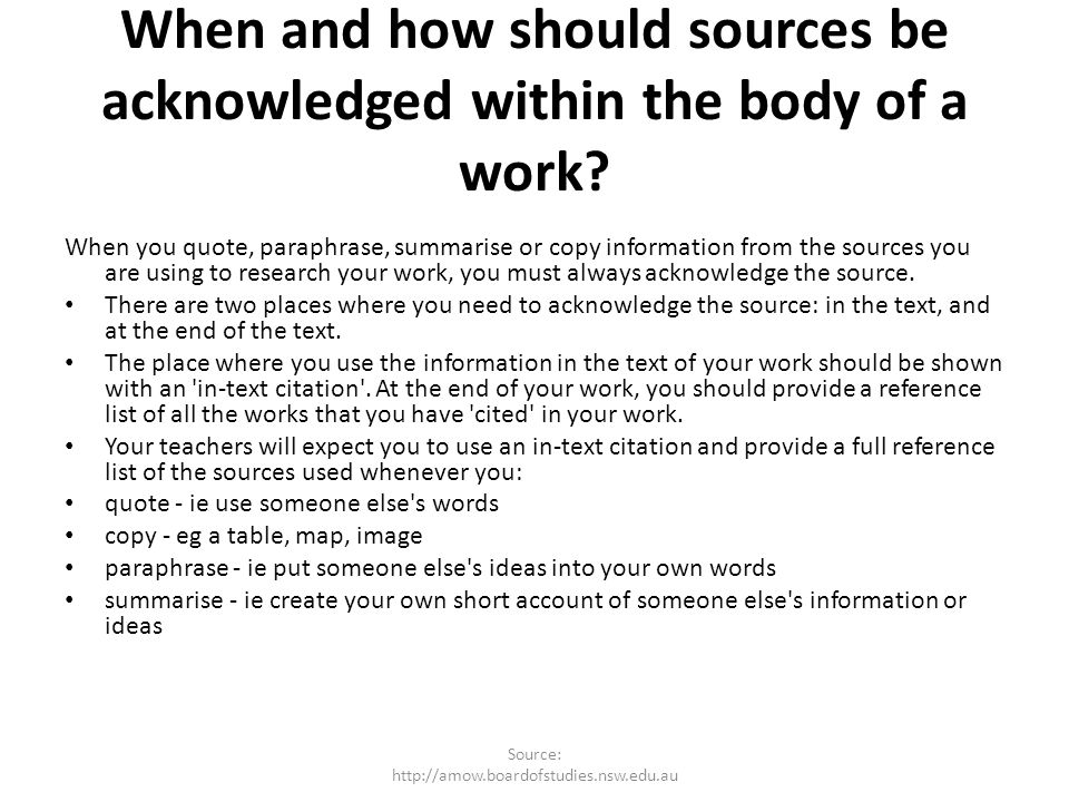When and how should sources be acknowledged within the body of a work? When you quote, paraphrase, summarise or copy information from the sources you
