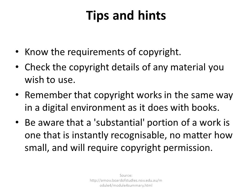 Tips and hints Know the requirements of copyright. Check the copyright details of any material you wish to use. Remember that copyright works in the s
