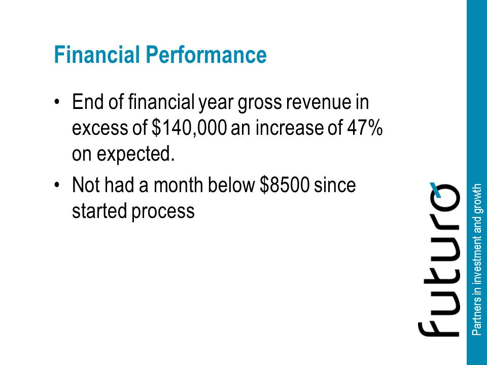 Partners in investment and growth Financial Performance End of financial year gross revenue in excess of $140,000 an increase of 47% on expected.
