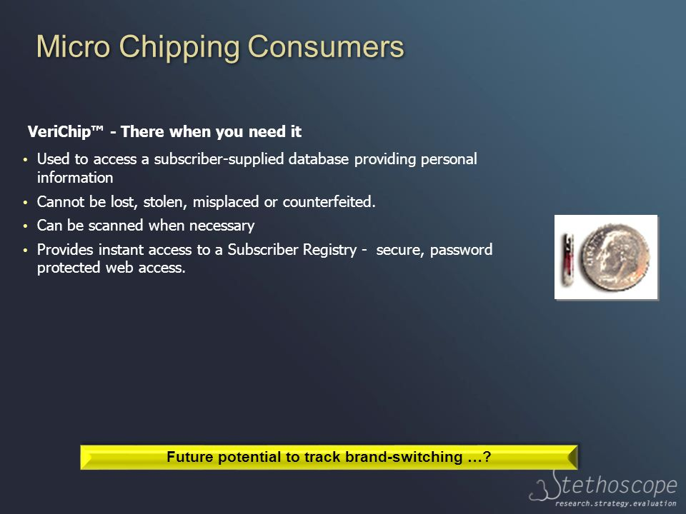 Micro Chipping Consumers VeriChip™ - There when you need it Used to access a subscriber-supplied database providing personal information Cannot be lost, stolen, misplaced or counterfeited.