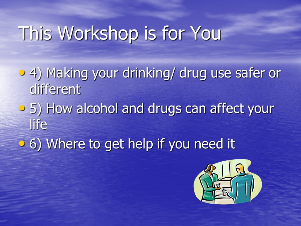 This Workshop is for You Confidentiality- What is said in this room stays in this room Confidentiality- What is said in this room stays in this room Respect what others have to say Respect what others have to say What we are going to look at: What we are going to look at: 1) Your own alcohol and drug use 1) Your own alcohol and drug use 2)The good and not so good things about your use 2)The good and not so good things about your use 3) Making Changes- good and not so good things 3) Making Changes- good and not so good things