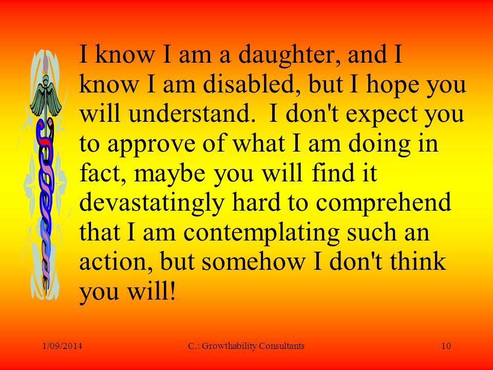1/09/2014C.: Growthability Consultants10 I know I am a daughter, and I know I am disabled, but I hope you will understand. I don't expect you to appro