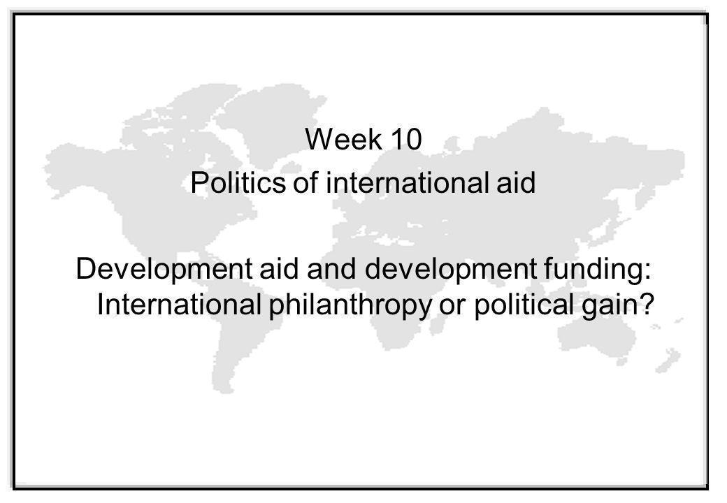 Week 10 Politics of international aid Development aid and development funding: International philanthropy or political gain?