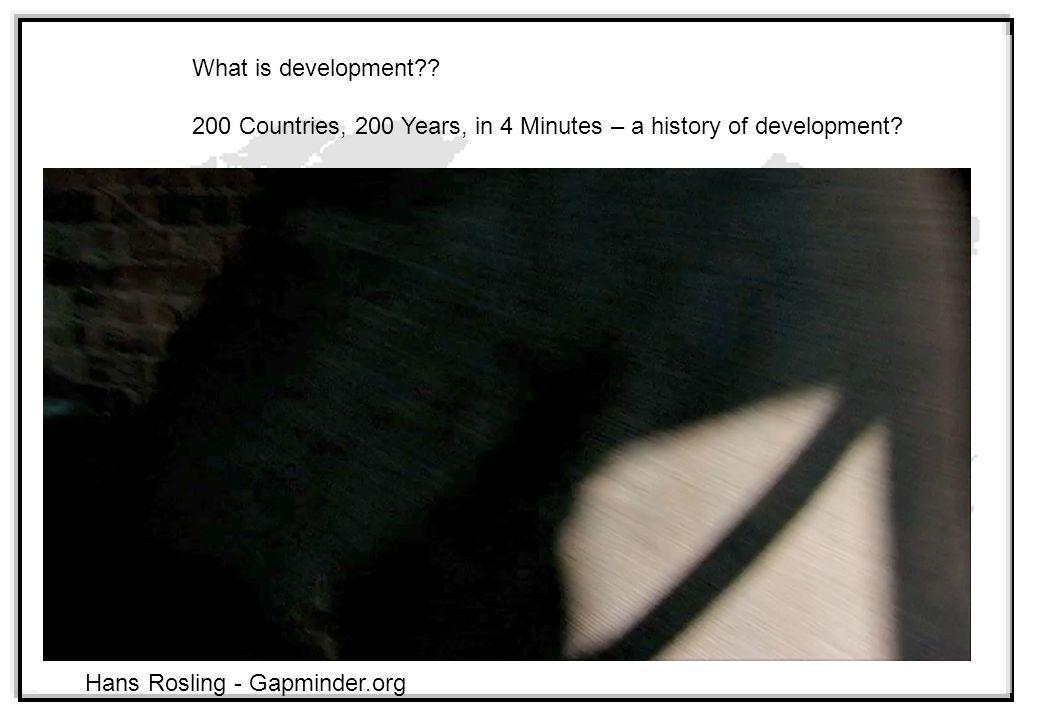 What is development?? 200 Countries, 200 Years, in 4 Minutes – a history of development? Hans Rosling - Gapminder.org
