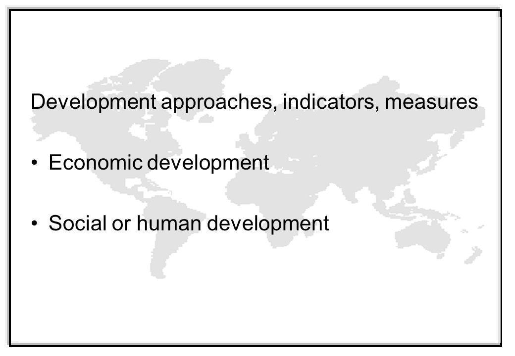 Development approaches, indicators, measures Economic development Social or human development