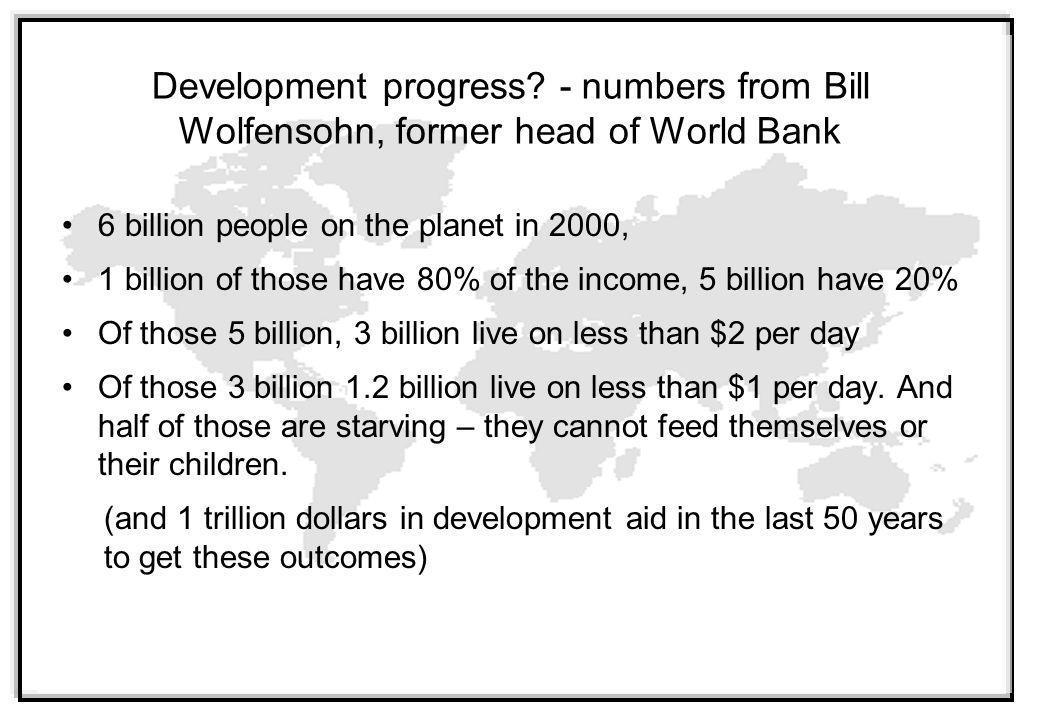6 billion people on the planet in 2000, 1 billion of those have 80% of the income, 5 billion have 20% Of those 5 billion, 3 billion live on less than $2 per day Of those 3 billion 1.2 billion live on less than $1 per day.