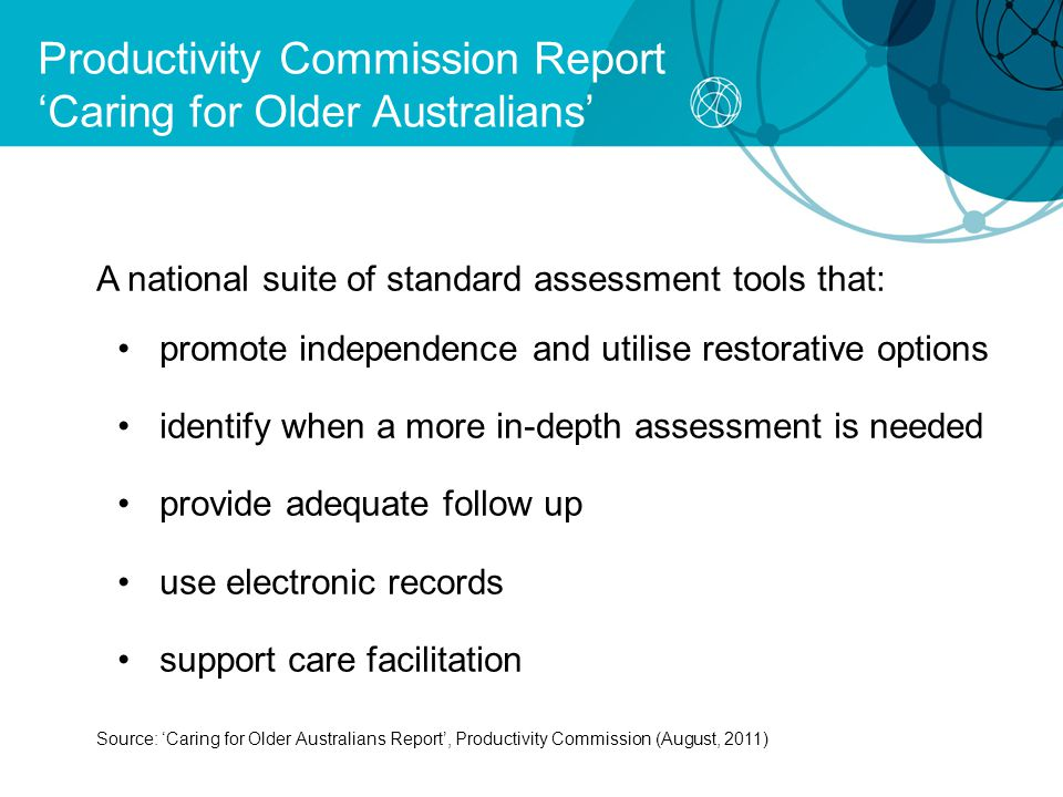 Productivity Commission Report 'Caring for Older Australians' A national suite of standard assessment tools that: promote independence and utilise restorative options identify when a more in-depth assessment is needed provide adequate follow up use electronic records support care facilitation Source: 'Caring for Older Australians Report', Productivity Commission (August, 2011)