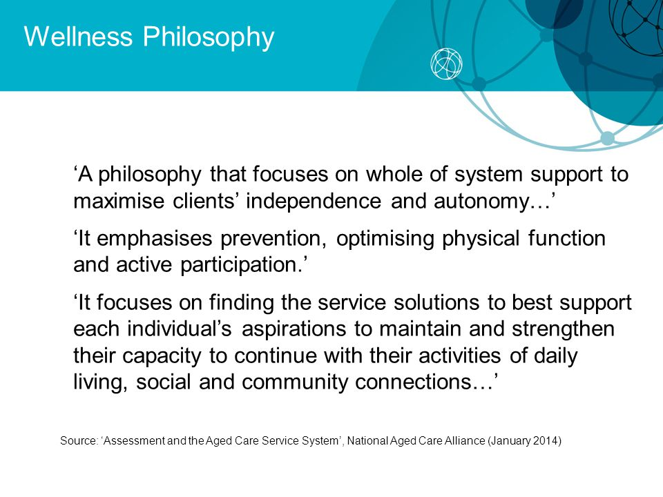 Wellness Philosophy 'A philosophy that focuses on whole of system support to maximise clients' independence and autonomy…' 'It emphasises prevention, optimising physical function and active participation.' 'It focuses on finding the service solutions to best support each individual's aspirations to maintain and strengthen their capacity to continue with their activities of daily living, social and community connections…' Source: 'Assessment and the Aged Care Service System', National Aged Care Alliance (January 2014)