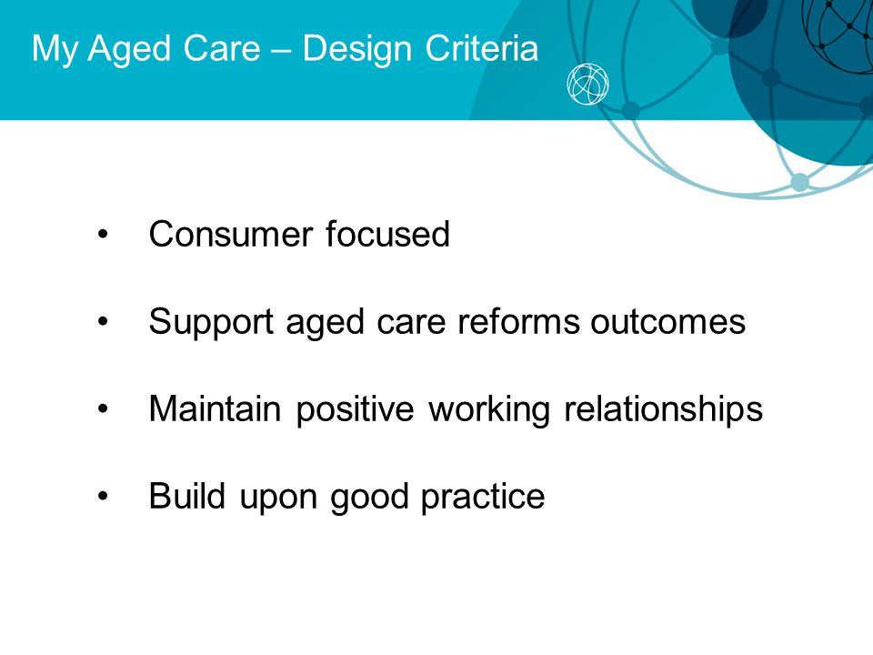 My Aged Care – Design Criteria Consumer focused Support aged care reforms outcomes Maintain positive working relationships Build upon good practice