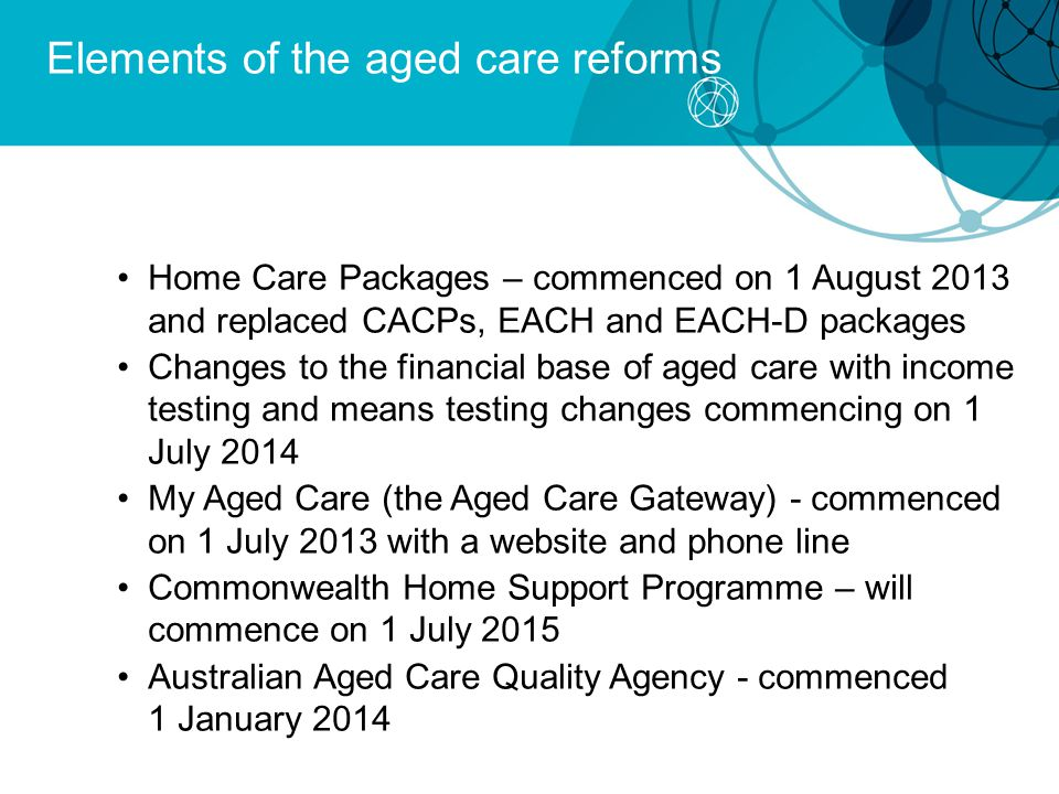 Elements of the aged care reforms Home Care Packages – commenced on 1 August 2013 and replaced CACPs, EACH and EACH-D packages Changes to the financial base of aged care with income testing and means testing changes commencing on 1 July 2014 My Aged Care (the Aged Care Gateway) - commenced on 1 July 2013 with a website and phone line Commonwealth Home Support Programme – will commence on 1 July 2015 Australian Aged Care Quality Agency - commenced 1 January 2014