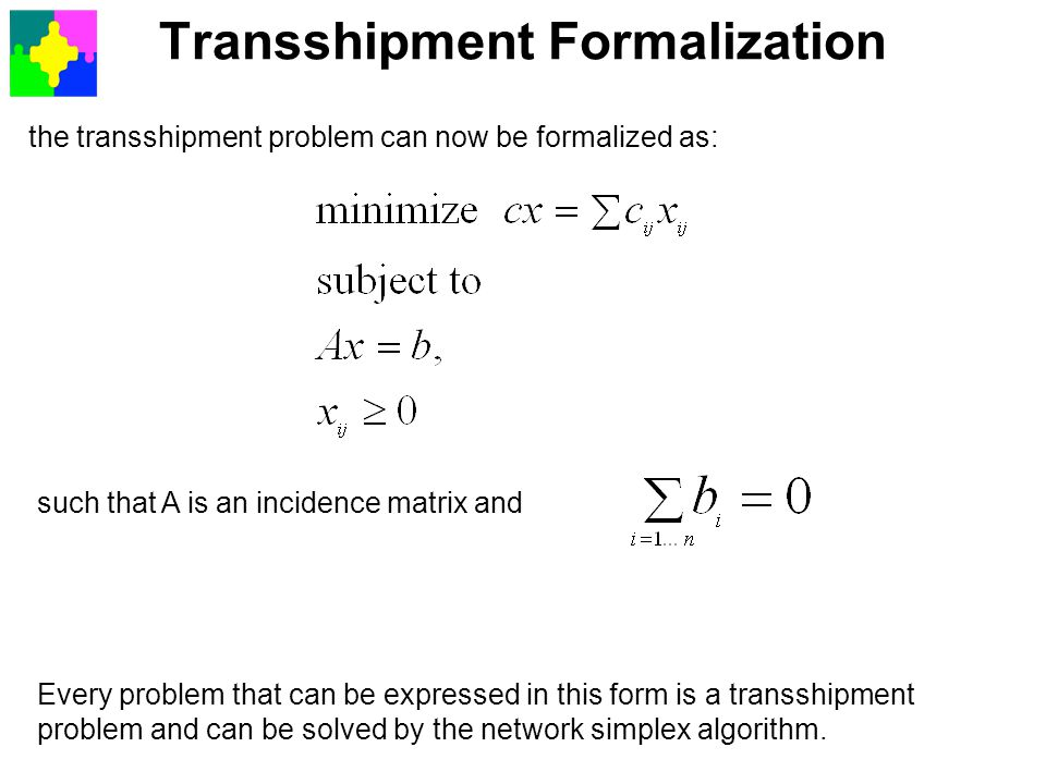 Transshipment Formalization the transshipment problem can now be formalized as: such that A is an incidence matrix and Every problem that can be expre